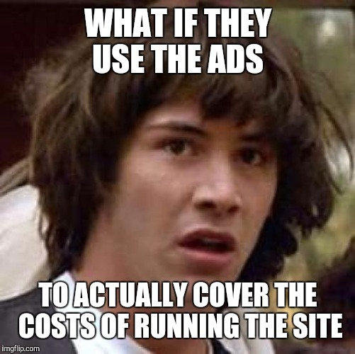 Conspiracy Keanu Meme | WHAT IF THEY USE THE ADS TO ACTUALLY COVER THE COSTS OF RUNNING THE SITE | image tagged in memes,conspiracy keanu | made w/ Imgflip meme maker