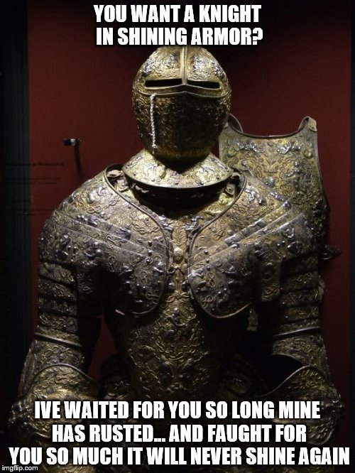 Rusted Armor | YOU WANT A KNIGHT IN SHINING ARMOR? IVE WAITED FOR YOU SO LONG MINE HAS RUSTED... AND FAUGHT FOR YOU SO MUCH IT WILL NEVER SHINE AGAIN | image tagged in knight in shining armor,knight,armor,shining armor,love,waiting on a woman | made w/ Imgflip meme maker