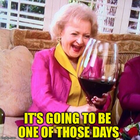 Betty White Wine | IT'S GOING TO BE ONE OF THOSE DAYS | image tagged in betty white wine | made w/ Imgflip meme maker
