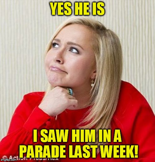 YES HE IS I SAW HIM IN A PARADE LAST WEEK! | made w/ Imgflip meme maker