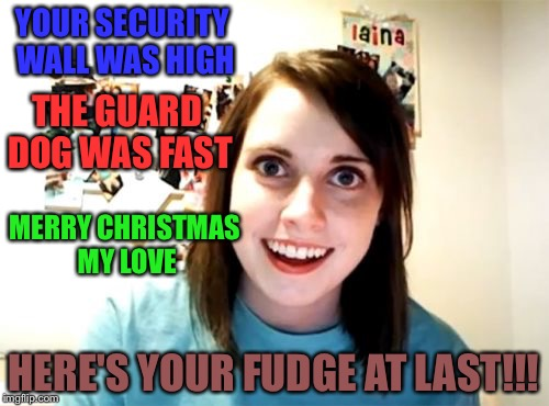 Overly Attached Girlfriend Meme | YOUR SECURITY WALL WAS HIGH HERE'S YOUR FUDGE AT LAST!!! THE GUARD DOG WAS FAST MERRY CHRISTMAS MY LOVE | image tagged in memes,overly attached girlfriend | made w/ Imgflip meme maker