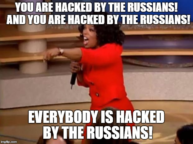 Oprah - you get a car | YOU ARE HACKED BY THE RUSSIANS!  AND YOU ARE HACKED BY THE RUSSIANS! EVERYBODY IS HACKED BY THE RUSSIANS! | image tagged in oprah - you get a car | made w/ Imgflip meme maker