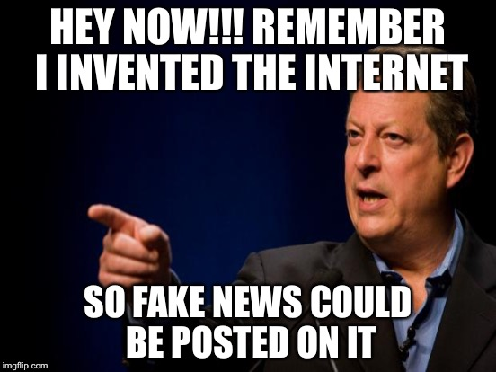 HEY NOW!!! REMEMBER I INVENTED THE INTERNET SO FAKE NEWS COULD BE POSTED ON IT | made w/ Imgflip meme maker