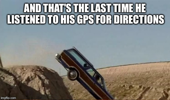 AND THAT'S THE LAST TIME HE LISTENED TO HIS GPS FOR DIRECTIONS | made w/ Imgflip meme maker