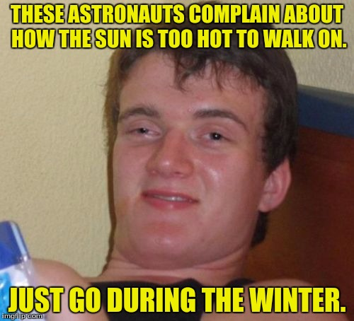 I and o are deez ruts. | THESE ASTRONAUTS COMPLAIN ABOUT HOW THE SUN IS TOO HOT TO WALK ON. JUST GO DURING THE WINTER. | image tagged in memes,10 guy,sun,winter,funny memes,dank memes | made w/ Imgflip meme maker