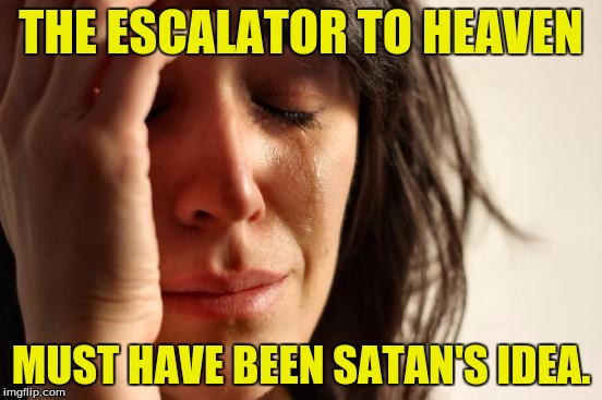 First World Problems Meme | THE ESCALATOR TO HEAVEN MUST HAVE BEEN SATAN'S IDEA. | image tagged in memes,first world problems | made w/ Imgflip meme maker