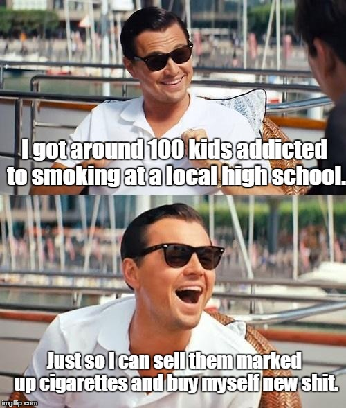 Leonardo Dicaprio Wolf Of Wall Street Meme | I got around 100 kids addicted to smoking at a local high school. Just so I can sell them marked up cigarettes and buy myself new shit. | image tagged in memes,leonardo dicaprio wolf of wall street | made w/ Imgflip meme maker