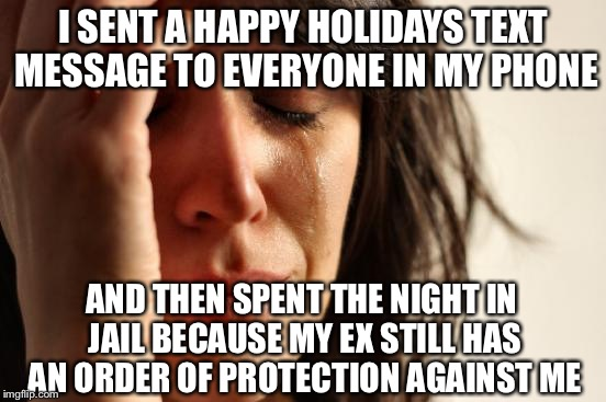 First World Problems Meme | I SENT A HAPPY HOLIDAYS TEXT MESSAGE TO EVERYONE IN MY PHONE AND THEN SPENT THE NIGHT IN JAIL BECAUSE MY EX STILL HAS AN ORDER OF PROTECTION | image tagged in memes,first world problems | made w/ Imgflip meme maker