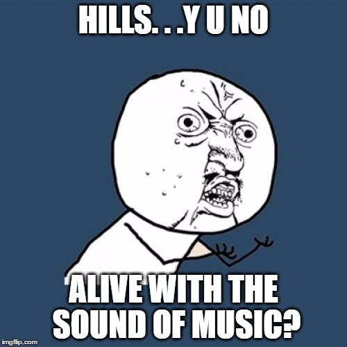 y u no alive | HILLS. . .Y U NO ALIVE WITH THE SOUND OF MUSIC? | image tagged in memes,y u no,the sound of music,singing,musicals | made w/ Imgflip meme maker