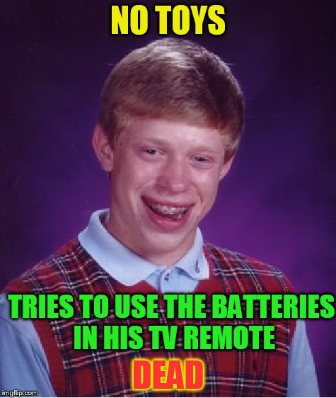 Bad Luck Brian Meme | NO TOYS DEAD TRIES TO USE THE BATTERIES IN HIS TV REMOTE | image tagged in memes,bad luck brian | made w/ Imgflip meme maker
