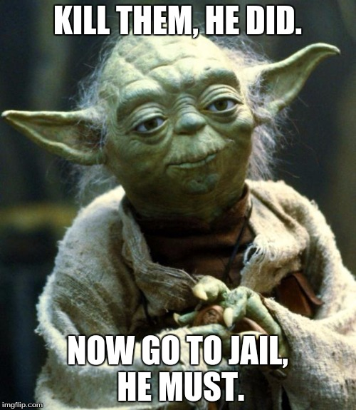 Star Wars Yoda Meme | KILL THEM, HE DID. NOW GO TO JAIL, HE MUST. | image tagged in memes,star wars yoda | made w/ Imgflip meme maker