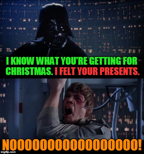 I KNOW WHAT YOU'RE GETTING FOR CHRISTMAS. I FELT YOUR PRESENTS. NOOOOOOOOOOOOOOOOO! I FELT YOUR PRESENTS. | made w/ Imgflip meme maker