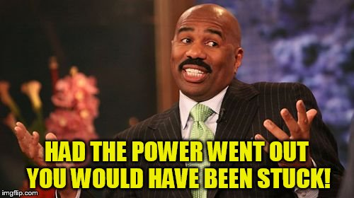 Steve Harvey Meme | HAD THE POWER WENT OUT YOU WOULD HAVE BEEN STUCK! | image tagged in memes,steve harvey | made w/ Imgflip meme maker