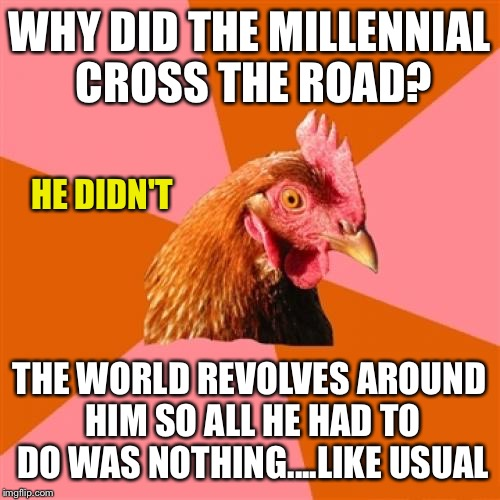 Does blood actually boil?  Cause I think my blood is boiling... |  WHY DID THE MILLENNIAL CROSS THE ROAD? HE DIDN'T; THE WORLD REVOLVES AROUND HIM SO ALL HE HAD TO DO WAS NOTHING....LIKE USUAL | image tagged in memes,anti joke chicken | made w/ Imgflip meme maker