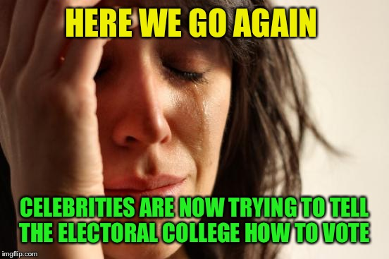 Anyone else tired of this? | HERE WE GO AGAIN CELEBRITIES ARE NOW TRYING TO TELL THE ELECTORAL COLLEGE HOW TO VOTE | image tagged in memes,first world problems | made w/ Imgflip meme maker