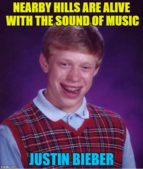 Bad Luck Brian Meme | NEARBY HILLS ARE ALIVE WITH THE SOUND OF MUSIC JUSTIN BIEBER | image tagged in memes,bad luck brian | made w/ Imgflip meme maker