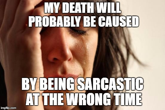 First World Problems Meme | MY DEATH WILL PROBABLY BE CAUSED BY BEING SARCASTIC AT THE WRONG TIME | image tagged in memes,first world problems | made w/ Imgflip meme maker