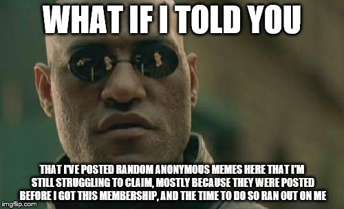 Matrix Morpheus | WHAT IF I TOLD YOU THAT I'VE POSTED RANDOM ANONYMOUS MEMES HERE THAT I'M STILL STRUGGLING TO CLAIM, MOSTLY BECAUSE THEY WERE POSTED BEFORE I | image tagged in memes,matrix morpheus,lost memes | made w/ Imgflip meme maker