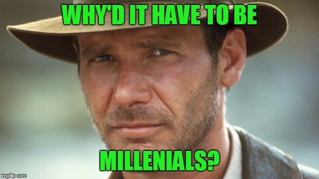 WHY'D IT HAVE TO BE MILLENIALS? | made w/ Imgflip meme maker