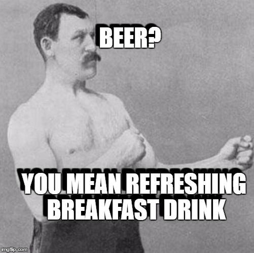 BEER? YOU MEAN REFRESHING BREAKFAST DRINK BEER? YOU MEAN REFRESHING BREAKFAST DRINK | made w/ Imgflip meme maker