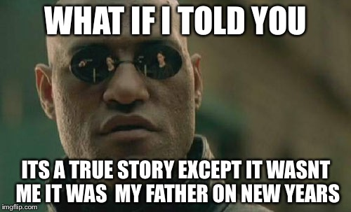 Matrix Morpheus Meme | WHAT IF I TOLD YOU ITS A TRUE STORY EXCEPT IT WASNT ME IT WAS  MY FATHER ON NEW YEARS | image tagged in memes,matrix morpheus | made w/ Imgflip meme maker