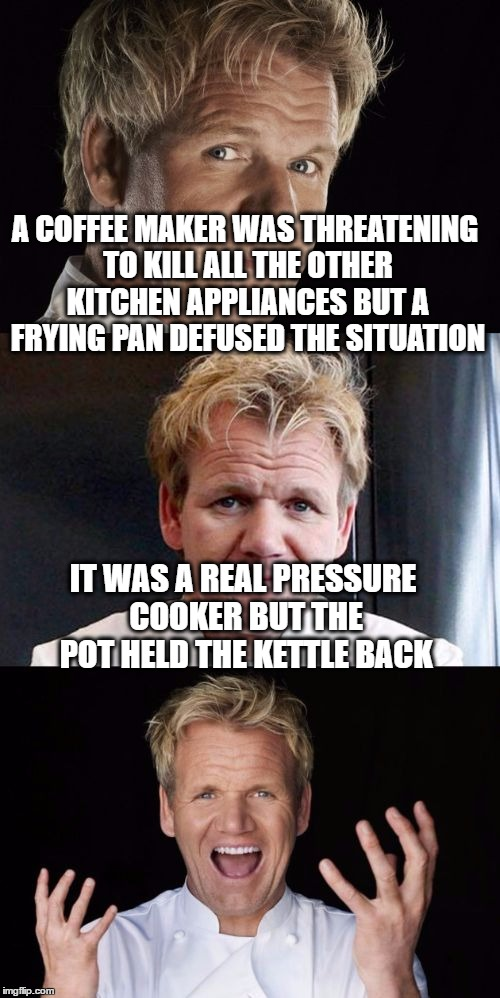 Black Coffee | A COFFEE MAKER WAS THREATENING TO KILL ALL THE OTHER KITCHEN APPLIANCES BUT A FRYING PAN DEFUSED THE SITUATION IT WAS A REAL PRESSURE COOKER | image tagged in bad pun chef,bad pun,memes,chef ramsay,coffee,murder | made w/ Imgflip meme maker