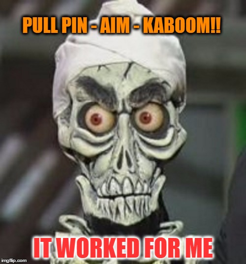 Comment Post | PULL PIN - AIM - KABOOM!! IT WORKED FOR ME | image tagged in i keel you | made w/ Imgflip meme maker