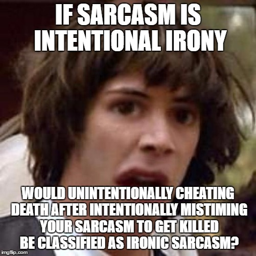 Conspiracy Keanu Distorted | IF SARCASM IS INTENTIONAL IRONY WOULD UNINTENTIONALLY CHEATING DEATH AFTER INTENTIONALLY MISTIMING YOUR SARCASM TO GET KILLED BE CLASSIFIED  | image tagged in conspiracy keanu distorted | made w/ Imgflip meme maker