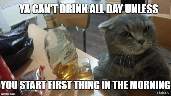 YA CAN'T DRINK ALL DAY UNLESS YOU START FIRST THING IN THE MORNING | made w/ Imgflip meme maker
