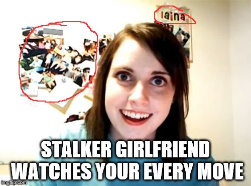 Overly Attached Girlfriend Meme | STALKER GIRLFRIEND WATCHES YOUR EVERY MOVE | image tagged in memes,overly attached girlfriend | made w/ Imgflip meme maker