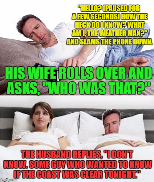 "Late Night Sharing | ""HELLO? (PAUSED FOR A FEW SECONDS) HOW THE HECK DO I KNOW? WHAT AM I, THE WEATHER MAN?"" AND SLAMS THE PHONE DOWN. THE HUSBAND REPLIES, ""I DO 