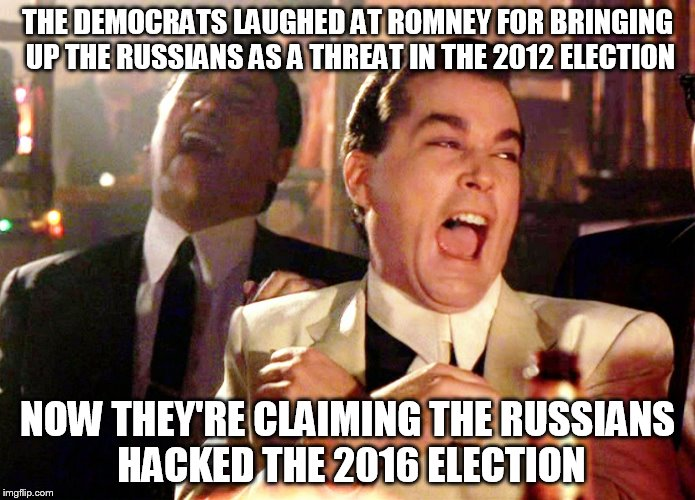 Good Fellas Hilarious Meme | THE DEMOCRATS LAUGHED AT ROMNEY FOR BRINGING UP THE RUSSIANS AS A THREAT IN THE 2012 ELECTION NOW THEY'RE CLAIMING THE RUSSIANS HACKED THE 2 | image tagged in memes,good fellas hilarious | made w/ Imgflip meme maker