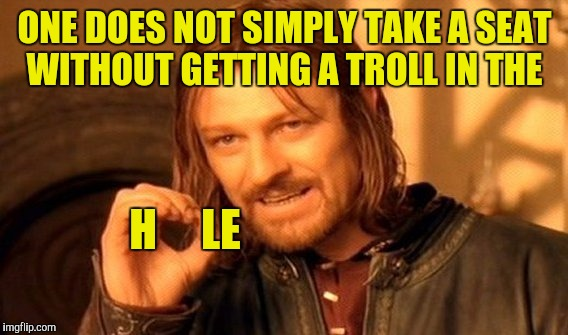One Does Not Simply Meme | ONE DOES NOT SIMPLY TAKE A SEAT WITHOUT GETTING A TROLL IN THE H     LE | image tagged in memes,one does not simply | made w/ Imgflip meme maker