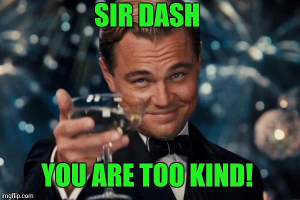 Leonardo Dicaprio Cheers Meme | SIR DASH YOU ARE TOO KIND! | image tagged in memes,leonardo dicaprio cheers | made w/ Imgflip meme maker