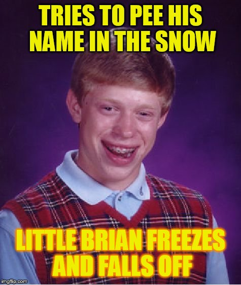 Bad Luck Brian Meme | TRIES TO PEE HIS NAME IN THE SNOW LITTLE BRIAN FREEZES AND FALLS OFF | image tagged in memes,bad luck brian | made w/ Imgflip meme maker