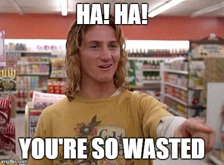 Jeff Spicoli | HA! HA! YOU'RE SO WASTED | image tagged in jeff spicoli | made w/ Imgflip meme maker