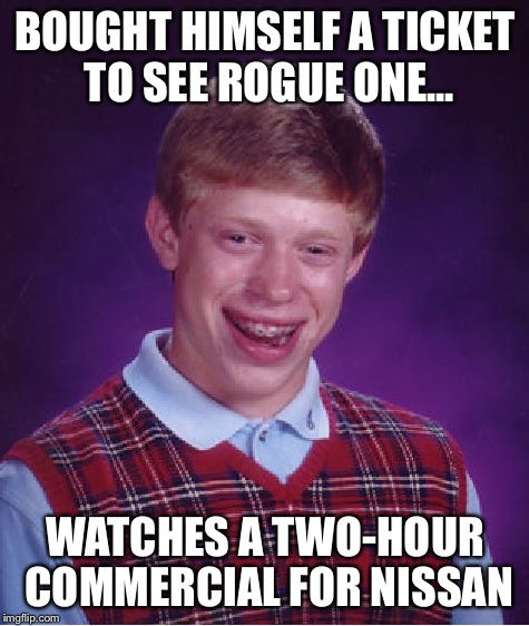 Fanboy Brian | BOUGHT HIMSELF A TICKET TO SEE ROGUE ONE... WATCHES A TWO-HOUR COMMERCIAL FOR NISSAN | image tagged in memes,bad luck brian,funny,star wars,rogue one,nissan | made w/ Imgflip meme maker