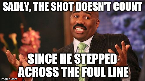 Steve Harvey Meme | SADLY, THE SHOT DOESN'T COUNT SINCE HE STEPPED ACROSS THE FOUL LINE | image tagged in memes,steve harvey | made w/ Imgflip meme maker