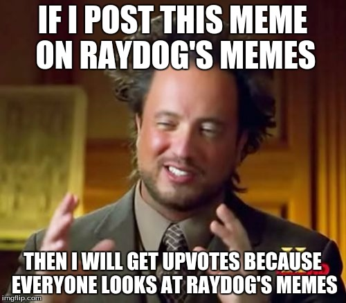 Ancient Aliens Meme | IF I POST THIS MEME ON RAYDOG'S MEMES THEN I WILL GET UPVOTES BECAUSE EVERYONE LOOKS AT RAYDOG'S MEMES | image tagged in memes,ancient aliens | made w/ Imgflip meme maker