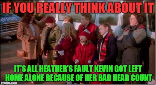 Feeling Home Alone This Holiday Season? | IF YOU REALLY THINK ABOUT IT IT'S ALL HEATHER'S FAULT KEVIN GOT LEFT HOME ALONE BECAUSE OF HER BAD HEAD COUNT | image tagged in memes,home alone,its all heather's fault,bad head count,the wet bandits | made w/ Imgflip meme maker