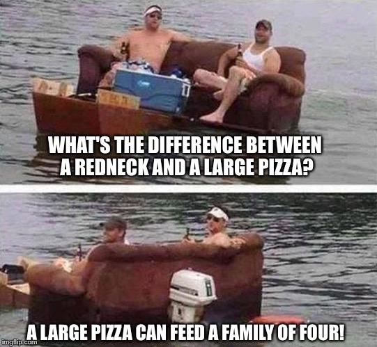 redneck boat | WHAT'S THE DIFFERENCE BETWEEN A REDNECK AND A LARGE PIZZA? A LARGE PIZZA CAN FEED A FAMILY OF FOUR! | image tagged in redneck boat,memes | made w/ Imgflip meme maker
