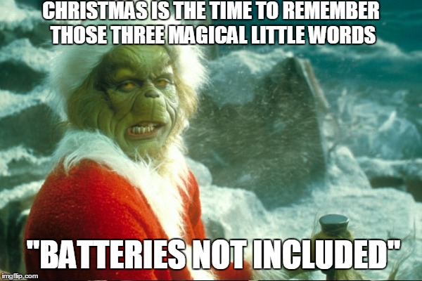 "CHRISTMAS IS THE TIME TO REMEMBER THOSE THREE MAGICAL LITTLE WORDS ""BATTERIES NOT INCLUDED"" 