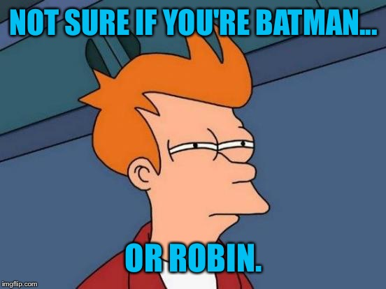 Futurama Fry Meme | NOT SURE IF YOU'RE BATMAN... OR ROBIN. | image tagged in memes,futurama fry | made w/ Imgflip meme maker