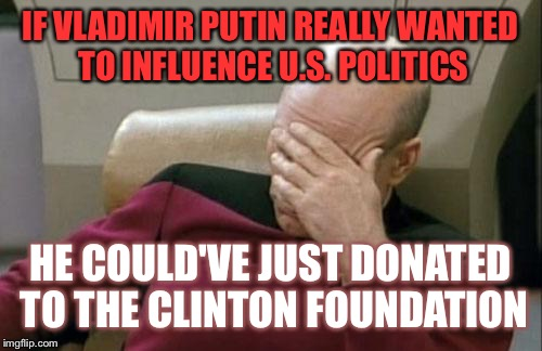 Captain Picard Facepalm Meme | IF VLADIMIR PUTIN REALLY WANTED TO INFLUENCE U.S. POLITICS HE COULD'VE JUST DONATED TO THE CLINTON FOUNDATION | image tagged in memes,captain picard facepalm | made w/ Imgflip meme maker