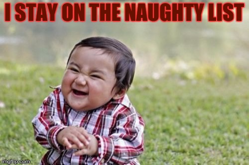 Evil Toddler Meme | I STAY ON THE NAUGHTY LIST | image tagged in memes,evil toddler | made w/ Imgflip meme maker
