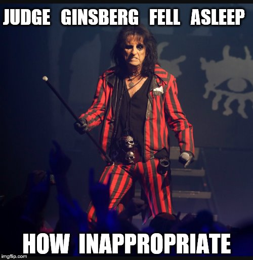 Alice Cooper |  JUDGE   GINSBERG   FELL   ASLEEP; HOW  INAPPROPRIATE | image tagged in alice cooper | made w/ Imgflip meme maker