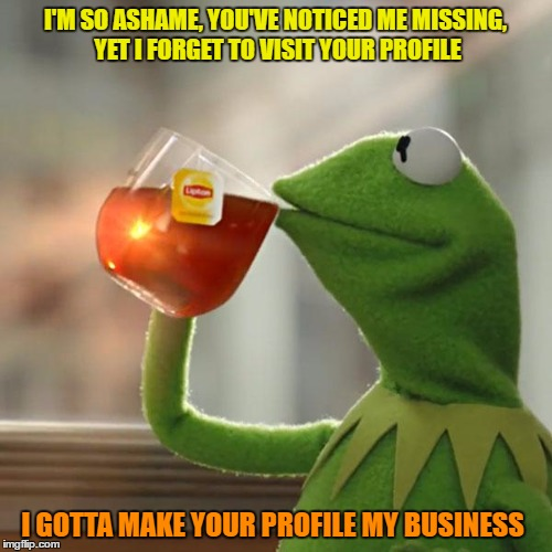 But Thats None Of My Business Meme | I'M SO ASHAME, YOU'VE NOTICED ME MISSING, YET I FORGET TO VISIT YOUR PROFILE I GOTTA MAKE YOUR PROFILE MY BUSINESS | image tagged in memes,but thats none of my business,kermit the frog | made w/ Imgflip meme maker