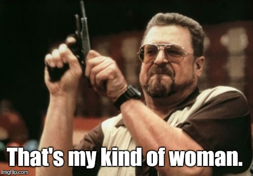 Am I The Only One Around Here Meme | That's my kind of woman. | image tagged in memes,am i the only one around here | made w/ Imgflip meme maker