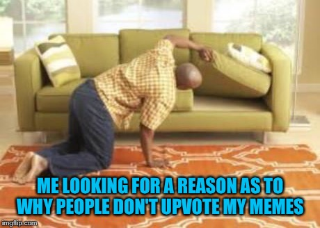 Meta memes are the best | ME LOOKING FOR A REASON AS TO WHY PEOPLE DON'T UPVOTE MY MEMES | image tagged in memes,memes about memes,upvotes | made w/ Imgflip meme maker