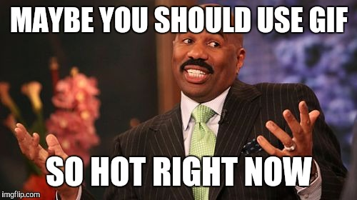 Steve Harvey Meme | MAYBE YOU SHOULD USE GIF SO HOT RIGHT NOW | image tagged in memes,steve harvey | made w/ Imgflip meme maker